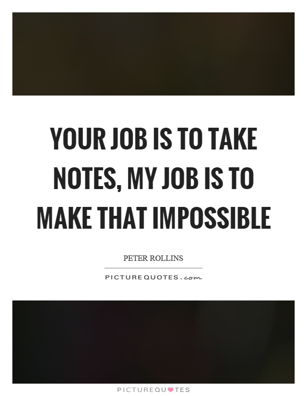 Your job is to take notes, my job is to make that impossible Picture Quote #1
