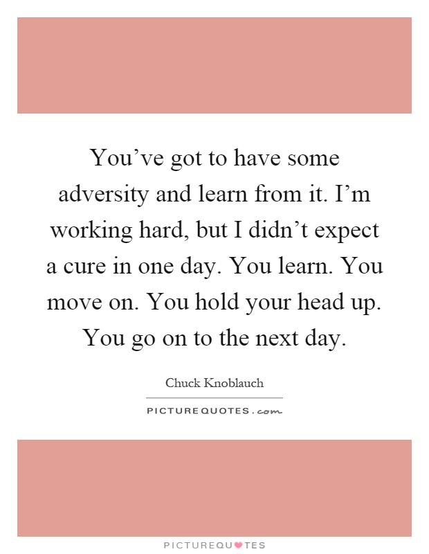 You've got to have some adversity and learn from it. I'm working hard, but I didn't expect a cure in one day. You learn. You move on. You hold your head up. You go on to the next day Picture Quote #1