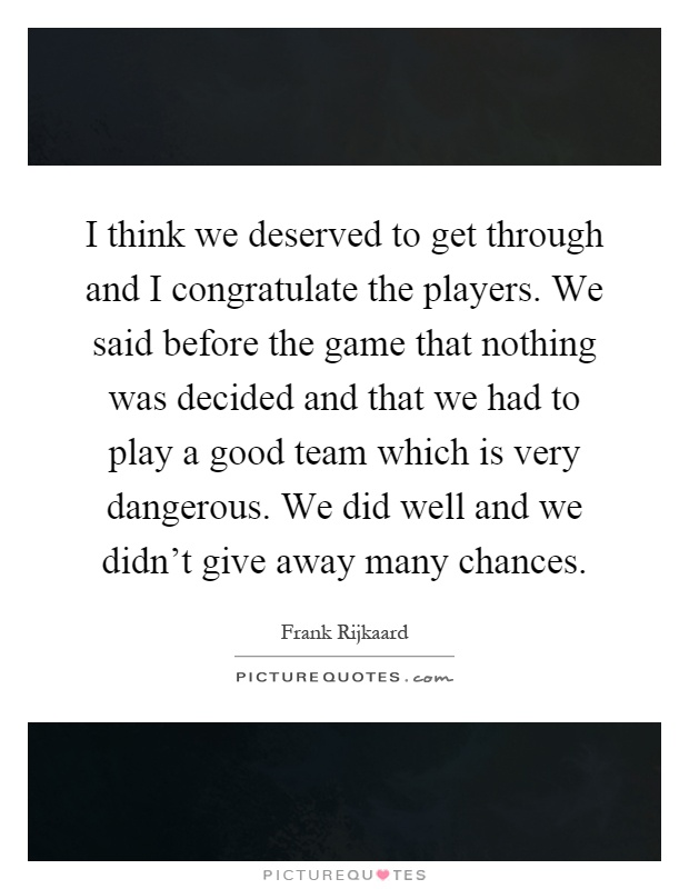 I think we deserved to get through and I congratulate the players. We said before the game that nothing was decided and that we had to play a good team which is very dangerous. We did well and we didn't give away many chances Picture Quote #1