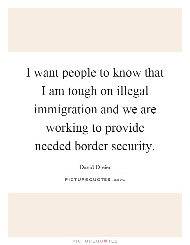 I want people to know that I am tough on illegal immigration and we are working to provide needed border security Picture Quote #1