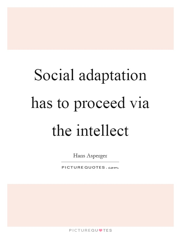 Social adaptation has to proceed via the intellect Picture Quote #1