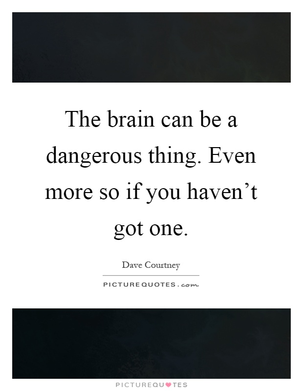 The brain can be a dangerous thing. Even more so if you ...