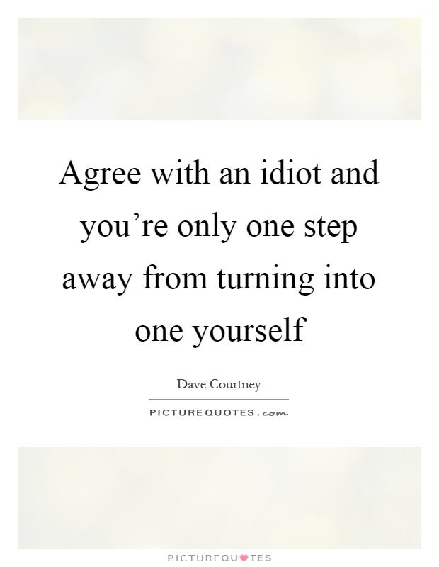 Agree with an idiot and you're only one step away from turning into one yourself Picture Quote #1