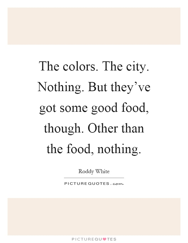 The colors. The city. Nothing. But they've got some good food, though. Other than the food, nothing Picture Quote #1