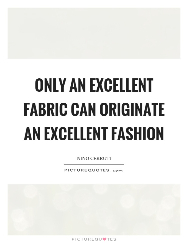 Only an excellent fabric can originate an excellent fashion Picture Quote #1