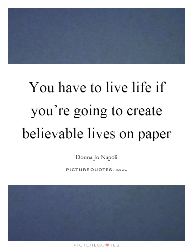 You have to live life if you're going to create believable lives on paper Picture Quote #1
