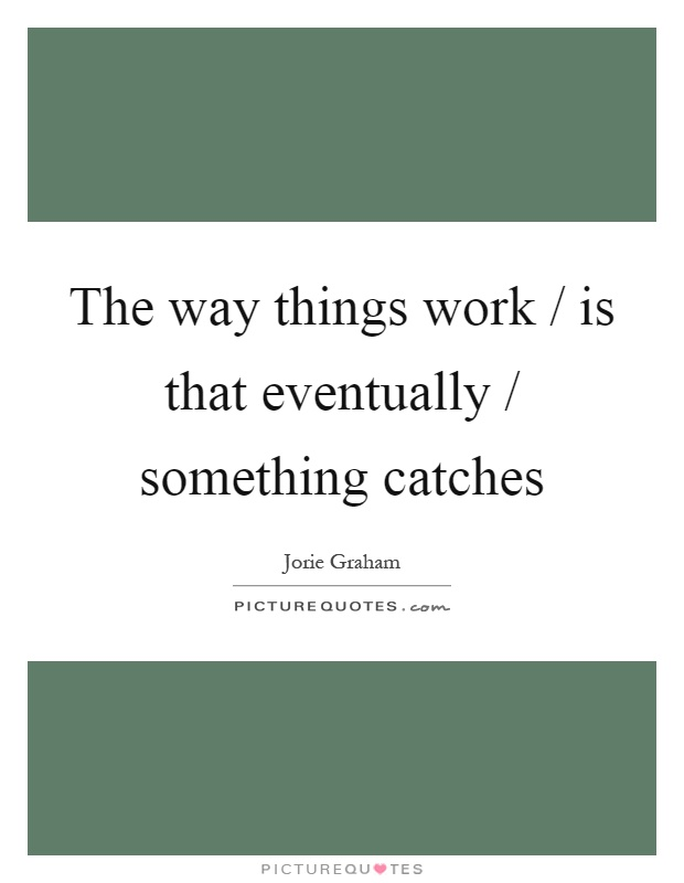 The way things work / is that eventually / something catches Picture Quote #1