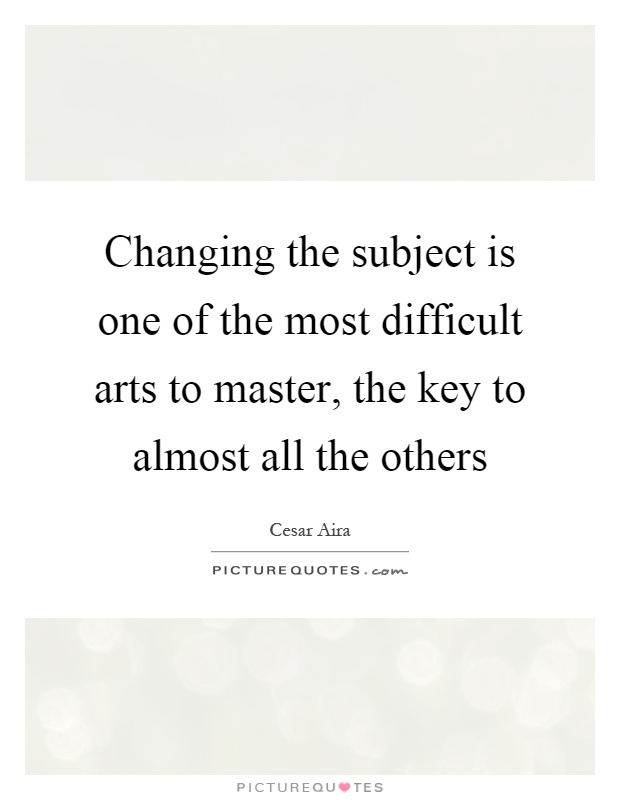 Changing the subject is one of the most difficult arts to master, the key to almost all the others Picture Quote #1