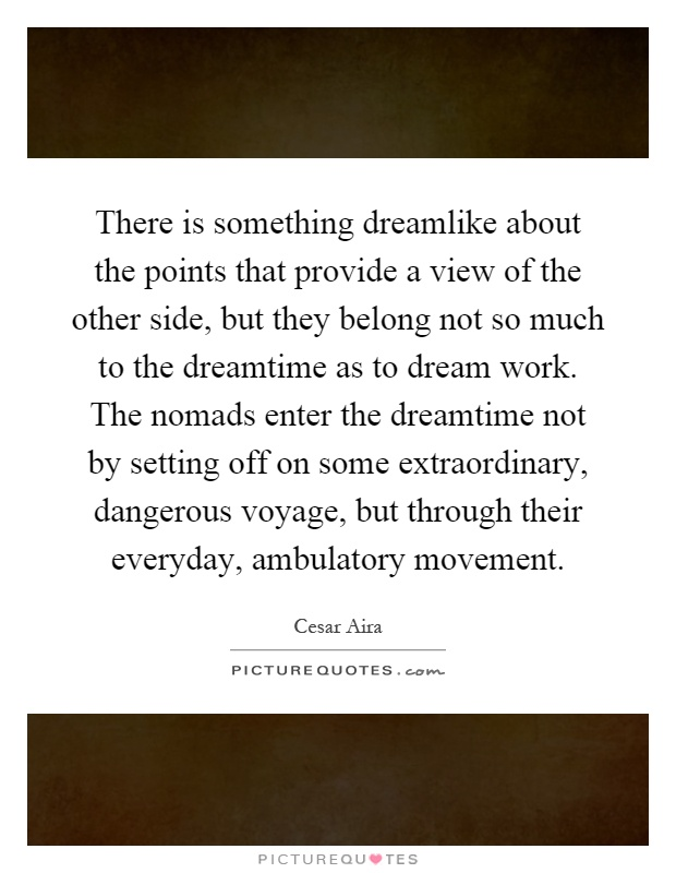There is something dreamlike about the points that provide a view of the other side, but they belong not so much to the dreamtime as to dream work. The nomads enter the dreamtime not by setting off on some extraordinary, dangerous voyage, but through their everyday, ambulatory movement Picture Quote #1