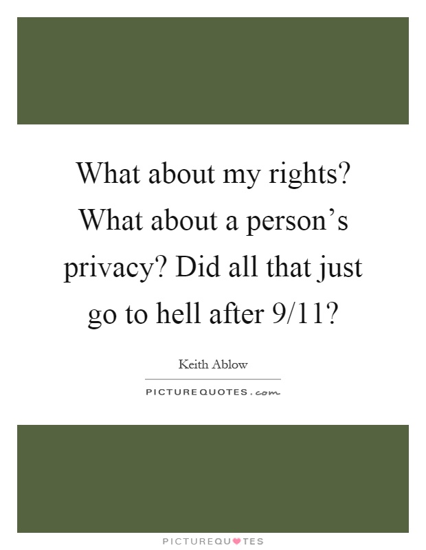 What about my rights? What about a person's privacy? Did all that just go to hell after 9/11? Picture Quote #1