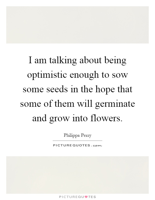 I am talking about being optimistic enough to sow some seeds in the hope that some of them will germinate and grow into flowers Picture Quote #1