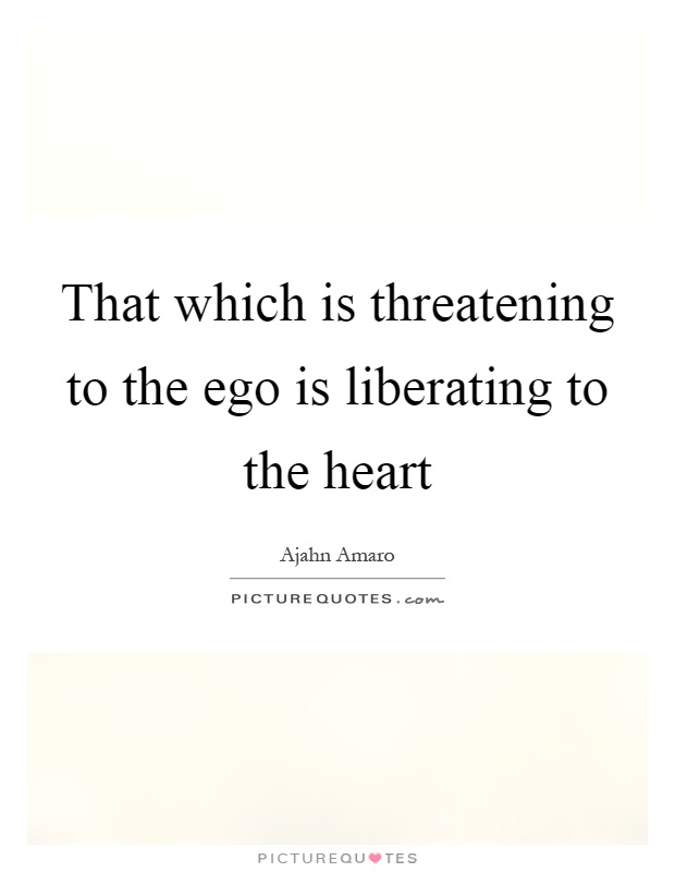 That which is threatening to the ego is liberating to the ...
