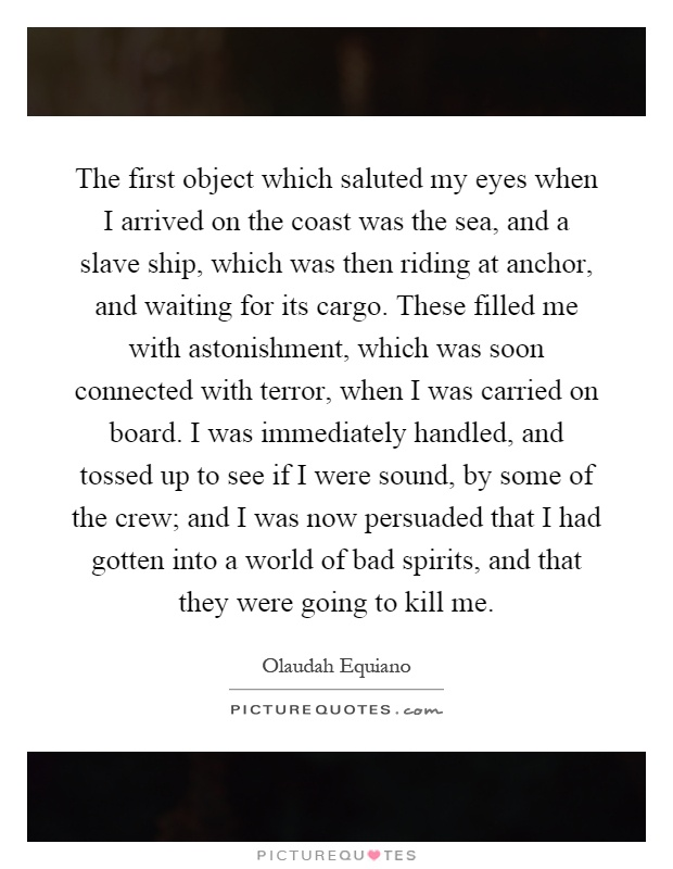The first object which saluted my eyes when I arrived on the coast was the sea, and a slave ship, which was then riding at anchor, and waiting for its cargo. These filled me with astonishment, which was soon connected with terror, when I was carried on board. I was immediately handled, and tossed up to see if I were sound, by some of the crew; and I was now persuaded that I had gotten into a world of bad spirits, and that they were going to kill me Picture Quote #1