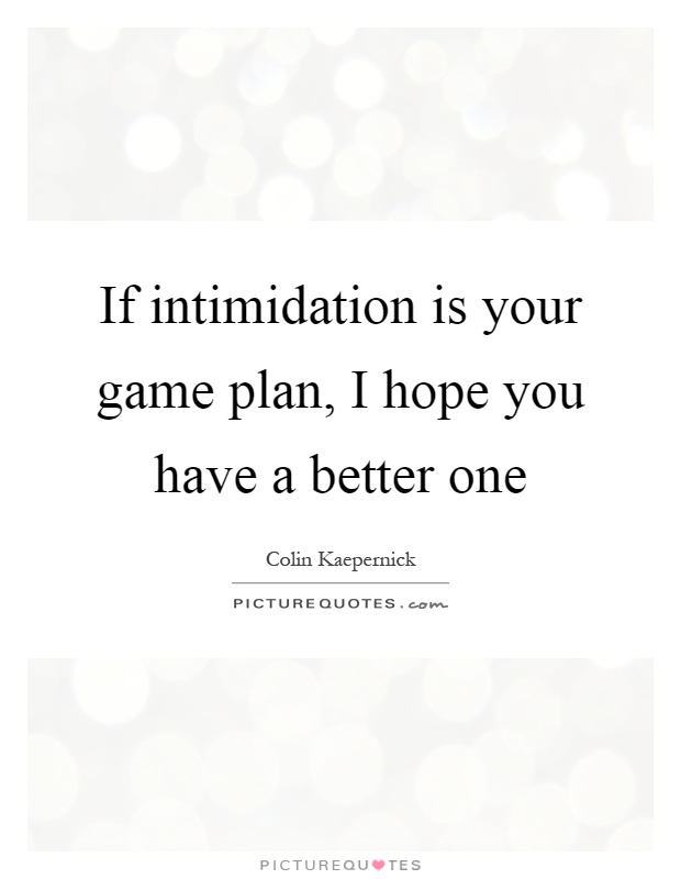 If intimidation is your game plan, I hope you have a better one Picture Quote #1