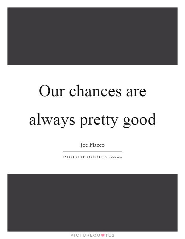 Our chances are always pretty good Picture Quote #1