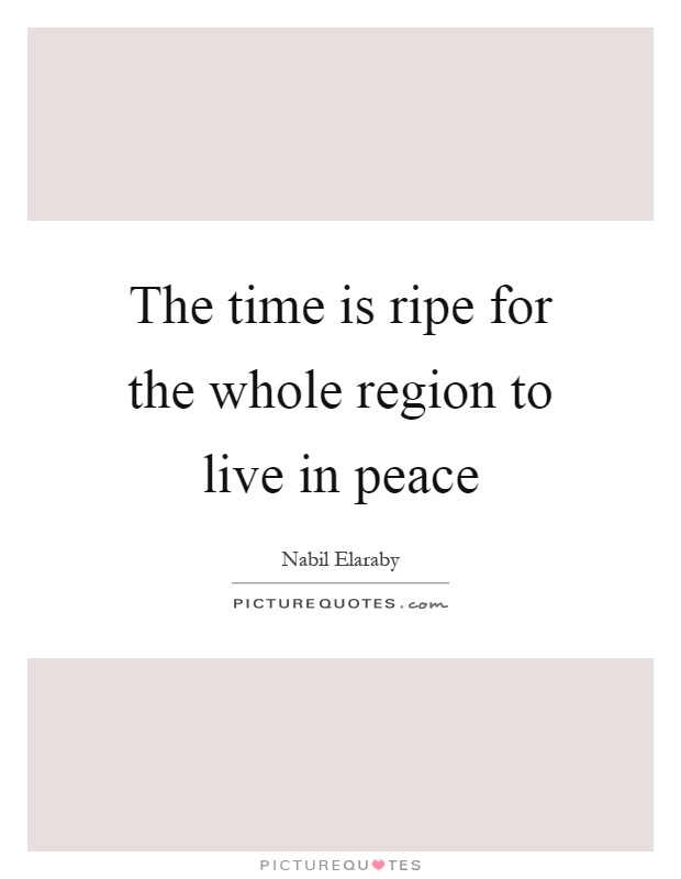 The time is ripe for the whole region to live in peace Picture Quote #1