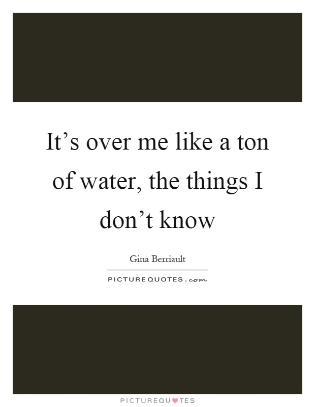 It's over me like a ton of water, the things I don't know Picture Quote #1