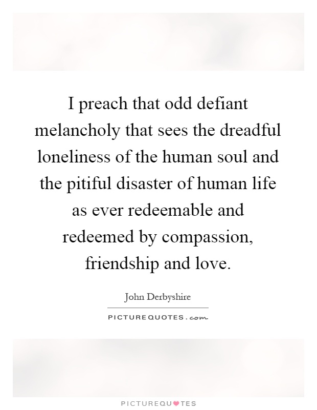 I preach that odd defiant melancholy that sees the dreadful loneliness of the human soul and the pitiful disaster of human life as ever redeemable and redeemed by compassion, friendship and love Picture Quote #1