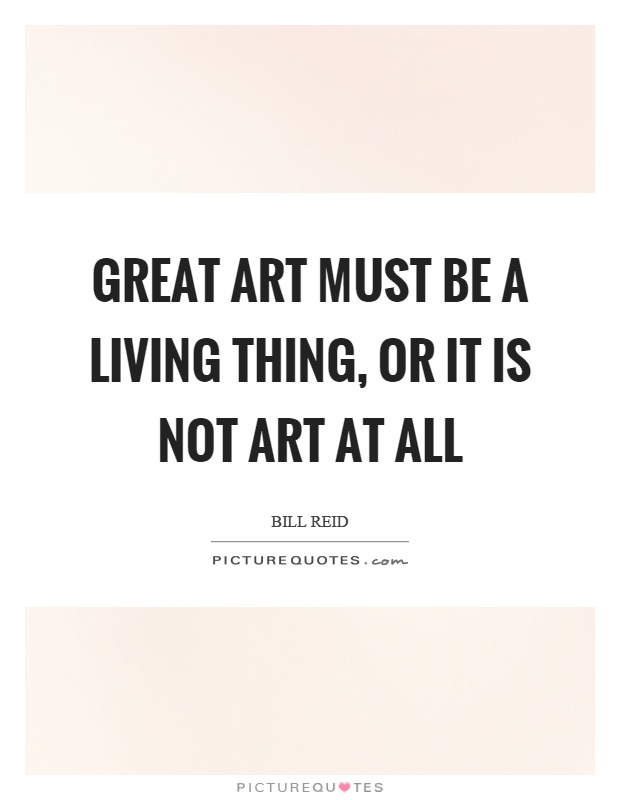 Great art must be a living thing, or it is not art at all Picture Quote #1
