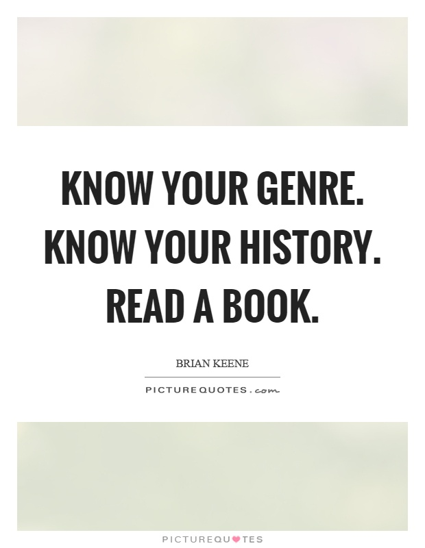 Know your genre. Know your history. Read a book Picture Quote #1