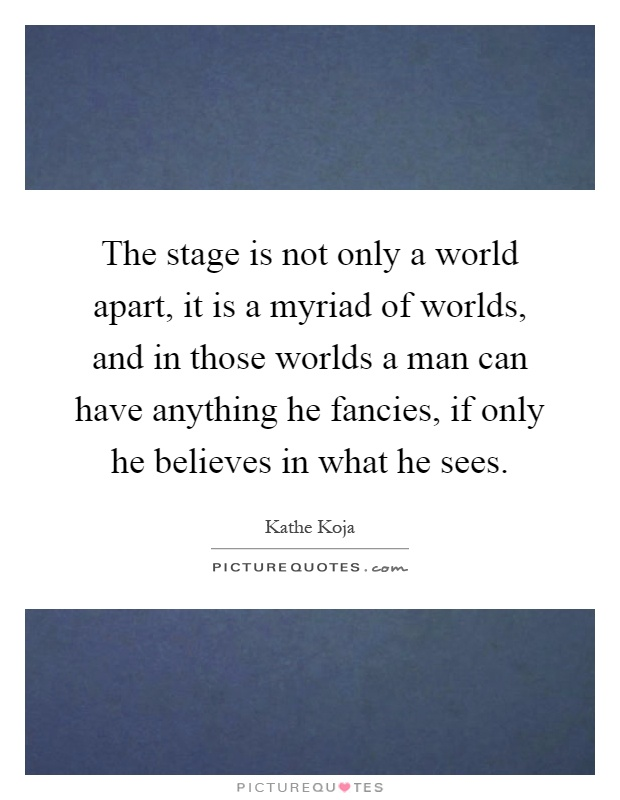 The stage is not only a world apart, it is a myriad of worlds, and in those worlds a man can have anything he fancies, if only he believes in what he sees Picture Quote #1