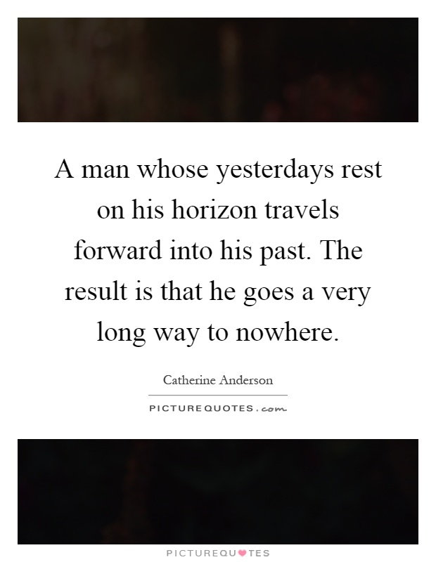 A man whose yesterdays rest on his horizon travels forward into his past. The result is that he goes a very long way to nowhere Picture Quote #1