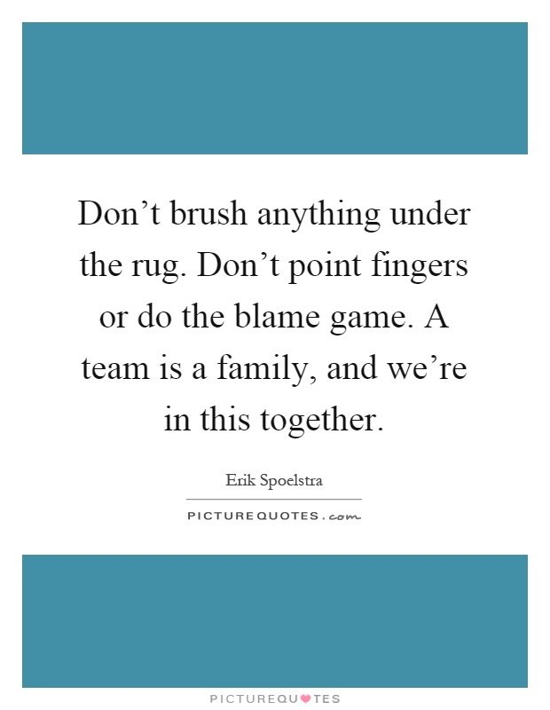 Don't brush anything under the rug. Don't point fingers or do the blame game. A team is a family, and we're in this together Picture Quote #1
