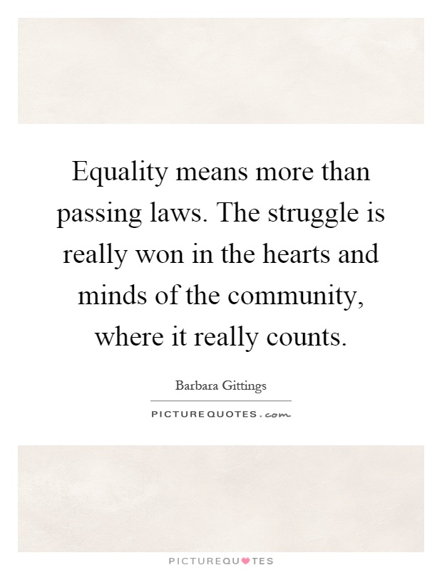 Equality means more than passing laws. The struggle is really won in the hearts and minds of the community, where it really counts Picture Quote #1
