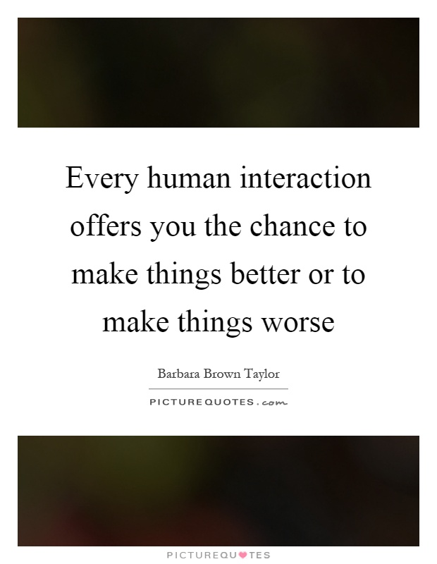 Every human interaction offers you the chance to make things better or to make things worse Picture Quote #1