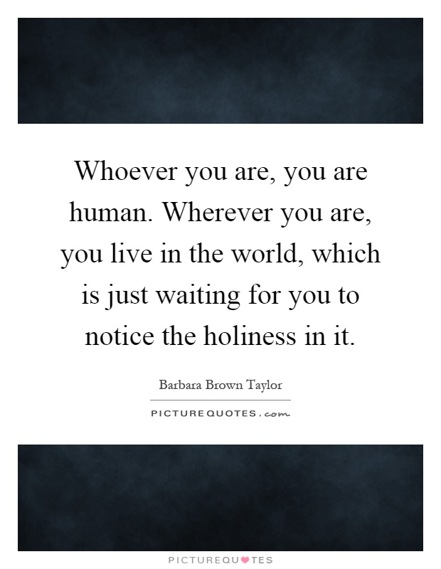 Whoever you are, you are human. Wherever you are, you live in the world, which is just waiting for you to notice the holiness in it Picture Quote #1