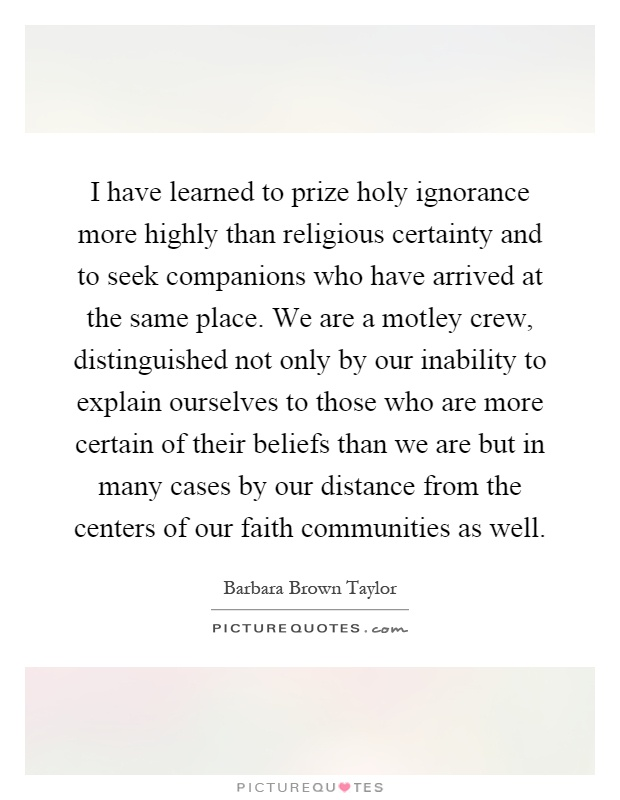 I have learned to prize holy ignorance more highly than religious certainty and to seek companions who have arrived at the same place. We are a motley crew, distinguished not only by our inability to explain ourselves to those who are more certain of their beliefs than we are but in many cases by our distance from the centers of our faith communities as well Picture Quote #1