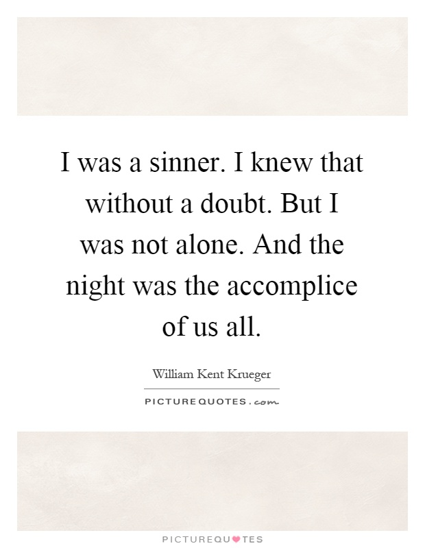 I was a sinner. I knew that without a doubt. But I was not alone. And the night was the accomplice of us all Picture Quote #1