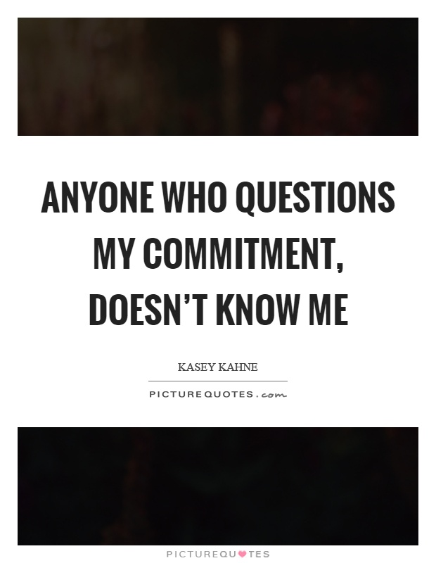 Anyone who questions my commitment, doesn't know me Picture Quote #1