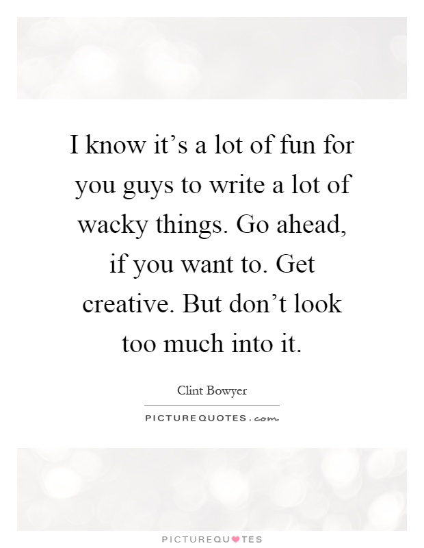 I know it's a lot of fun for you guys to write a lot of wacky things. Go ahead, if you want to. Get creative. But don't look too much into it Picture Quote #1