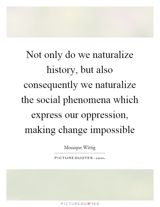 Not only do we naturalize history, but also consequently we naturalize the social phenomena which express our oppression, making change impossible Picture Quote #1