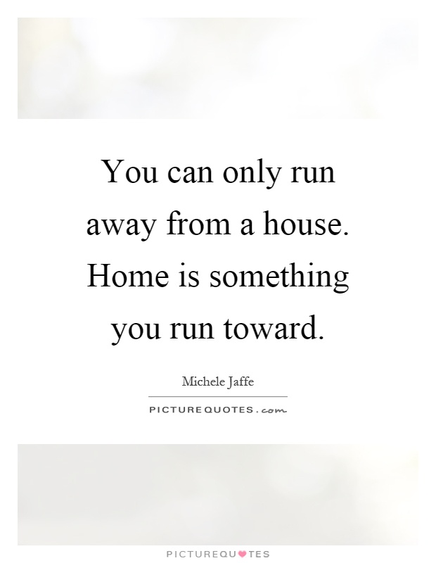 You can only run away from a house. Home is something you run toward Picture Quote #1