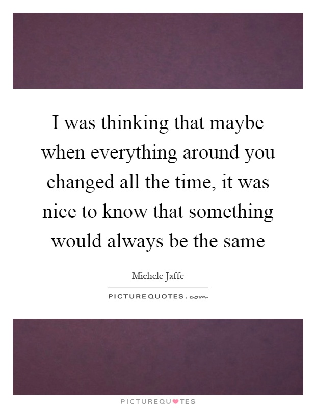I was thinking that maybe when everything around you changed all the time, it was nice to know that something would always be the same Picture Quote #1
