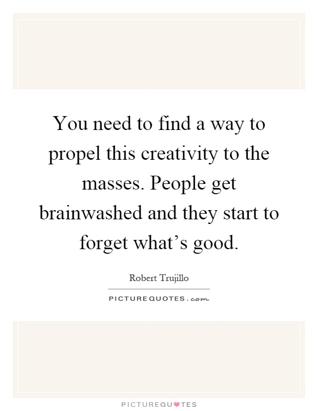 You need to find a way to propel this creativity to the masses. People get brainwashed and they start to forget what's good Picture Quote #1