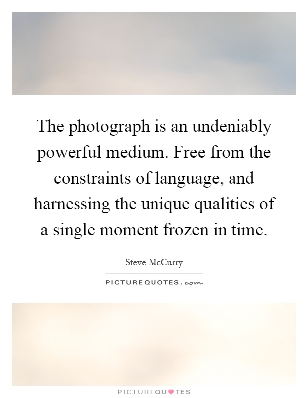The photograph is an undeniably powerful medium. Free from the constraints of language, and harnessing the unique qualities of a single moment frozen in time Picture Quote #1