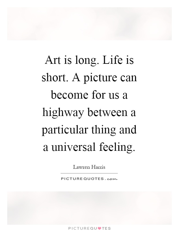 Long Quotes About Life Fair Art Is Longlife Is Shorta Picture Can Become For Us A