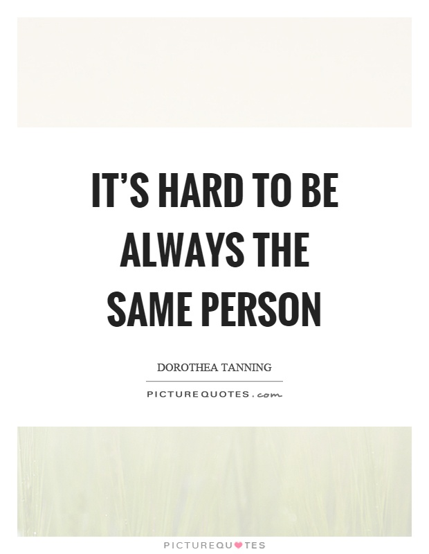 It's hard to be always the same person Picture Quote #1