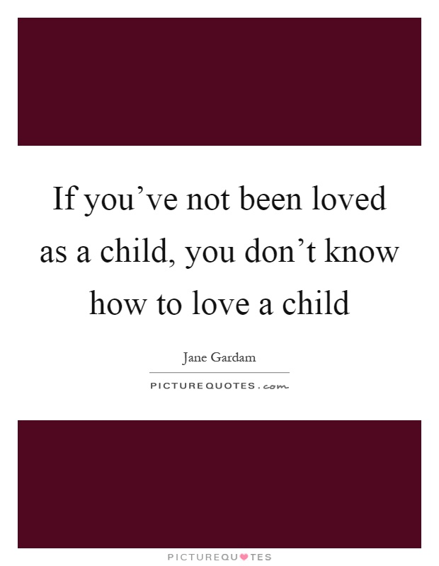 If you've not been loved as a child, you don't know how to love a child Picture Quote #1