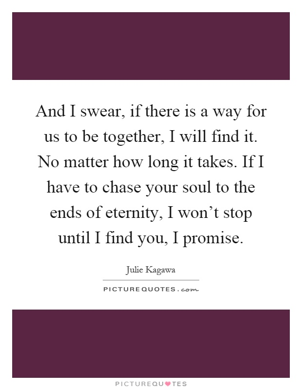 And I swear, if there is a way for us to be together, I will find it. No matter how long it takes. If I have to chase your soul to the ends of eternity, I won't stop until I find you, I promise Picture Quote #1
