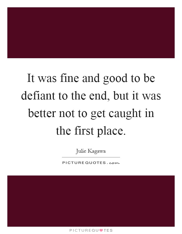 It was fine and good to be defiant to the end, but it was better not to get caught in the first place Picture Quote #1