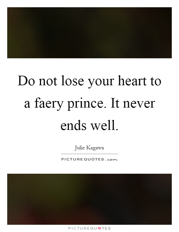 Do not lose your heart to a faery prince. It never ends well Picture Quote #1