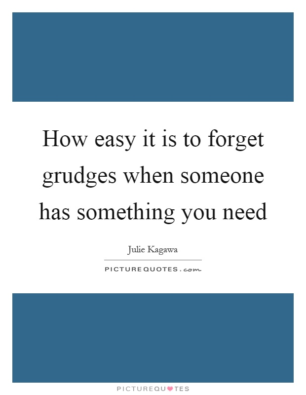 How easy it is to forget grudges when someone has something you need Picture Quote #1