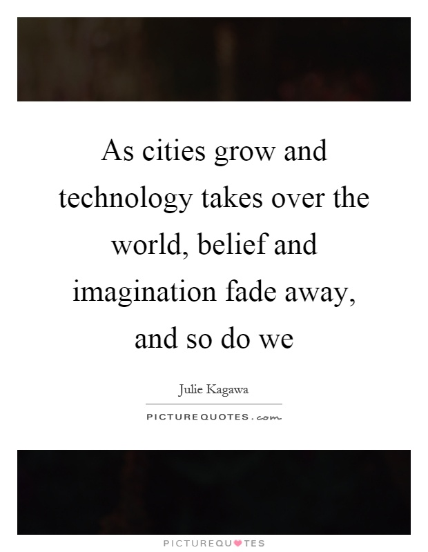 As cities grow and technology takes over the world, belief and imagination fade away, and so do we Picture Quote #1