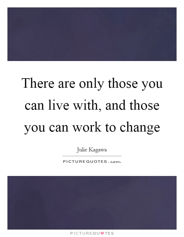 There are only those you can live with, and those you can work to change Picture Quote #1