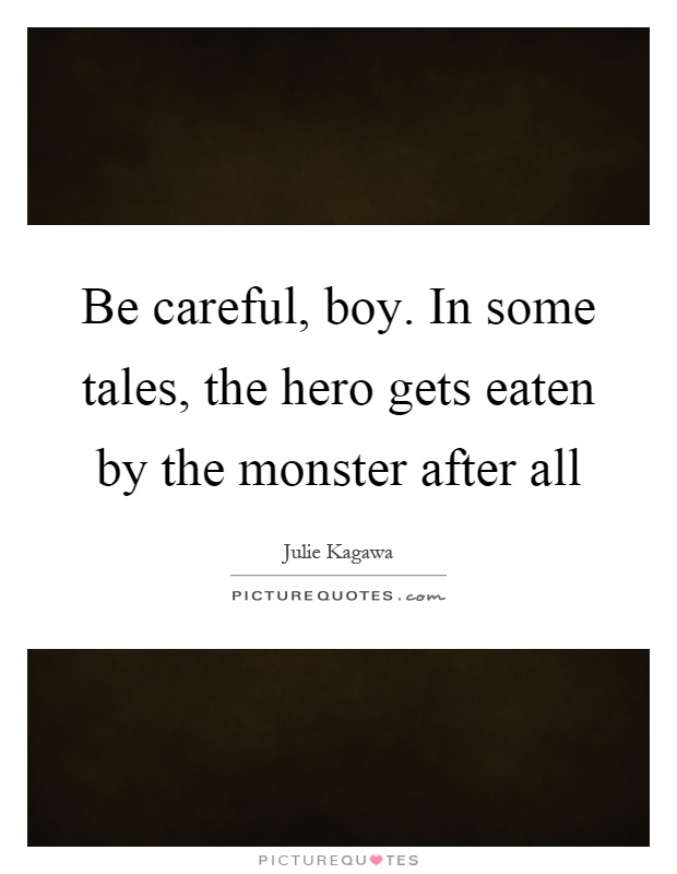 Be careful, boy. In some tales, the hero gets eaten by the monster after all Picture Quote #1