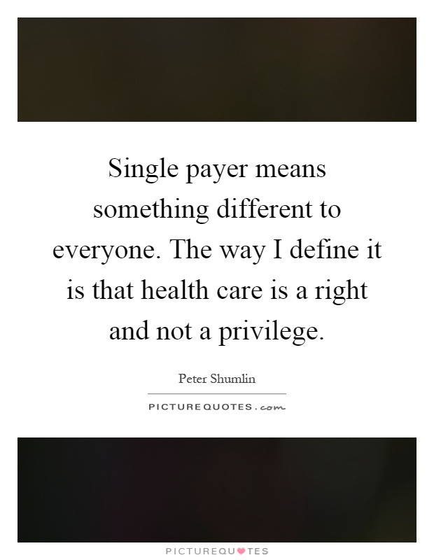 Single payer means something different to everyone. The way I define it is that health care is a right and not a privilege Picture Quote #1